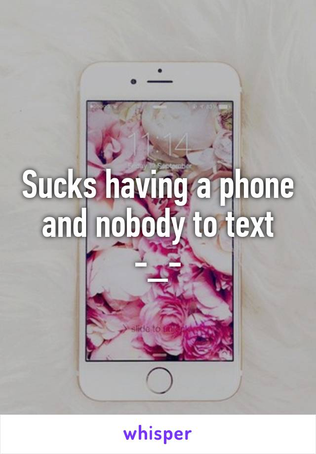 Sucks having a phone and nobody to text -_-