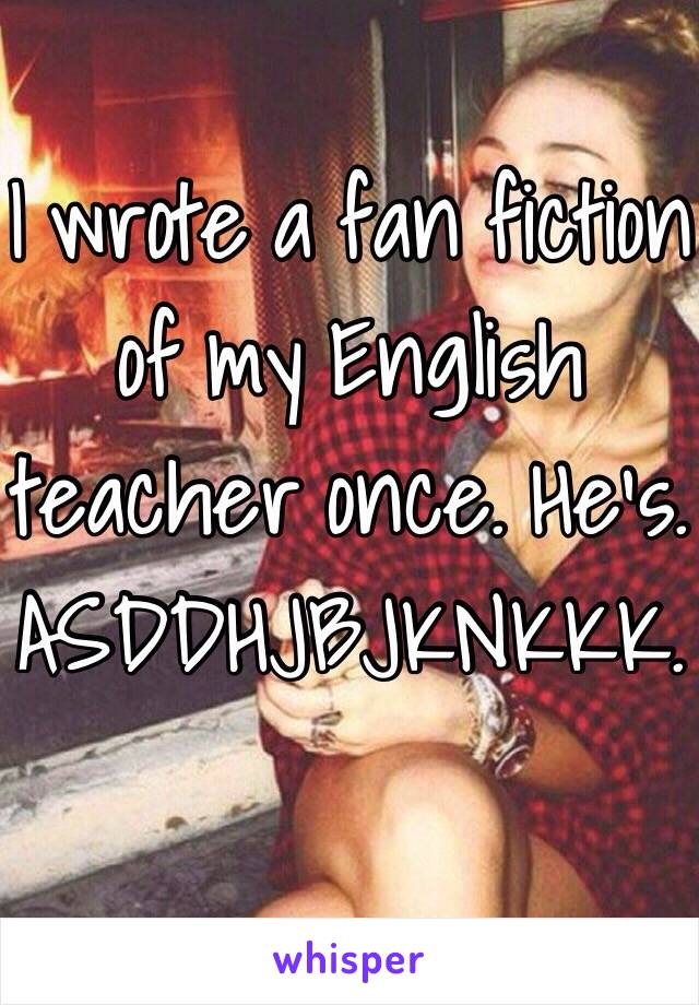 I wrote a fan fiction of my English teacher once. He's. ASDDHJBJKNKKK.