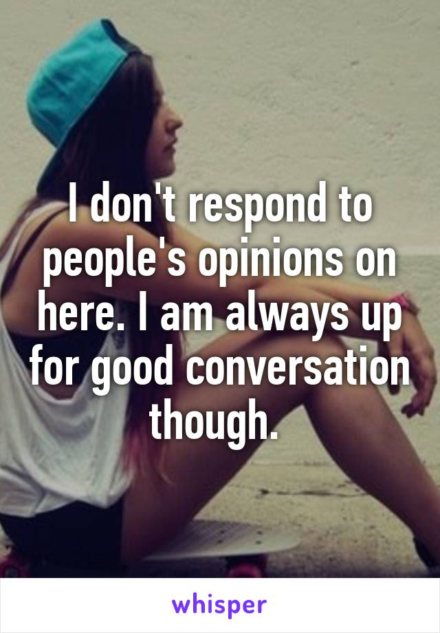I don't respond to people's opinions on here. I am always up for good conversation though.