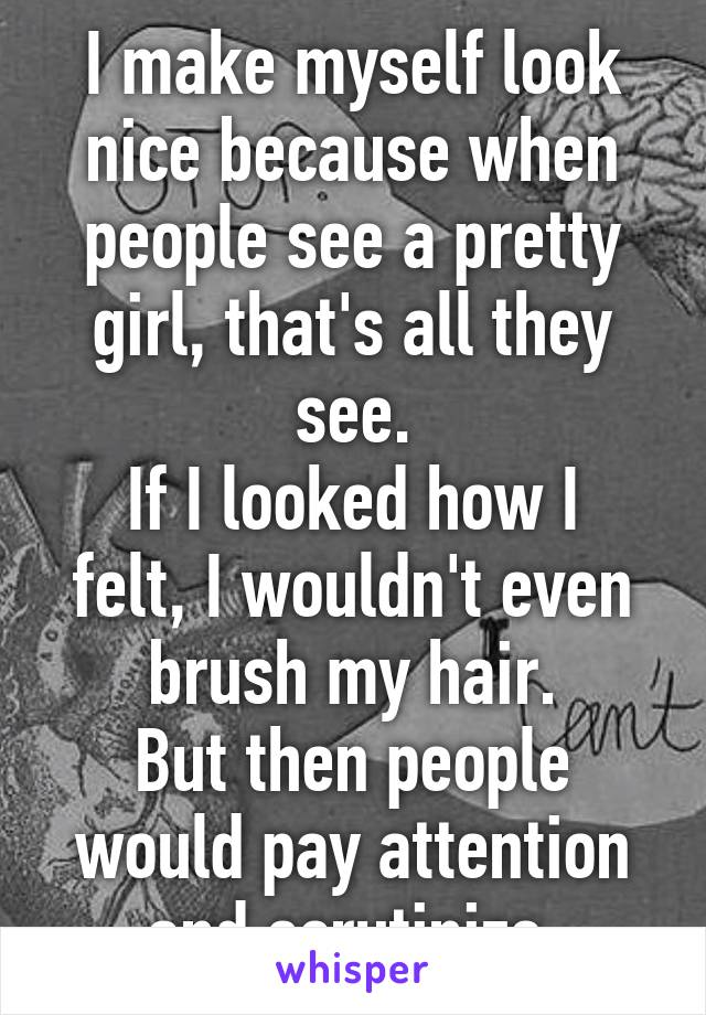 I make myself look nice because when people see a pretty girl, that's all they see. If I looked how I felt, I wouldn't even brush my hair. But then people would pay attention and scrutinize.