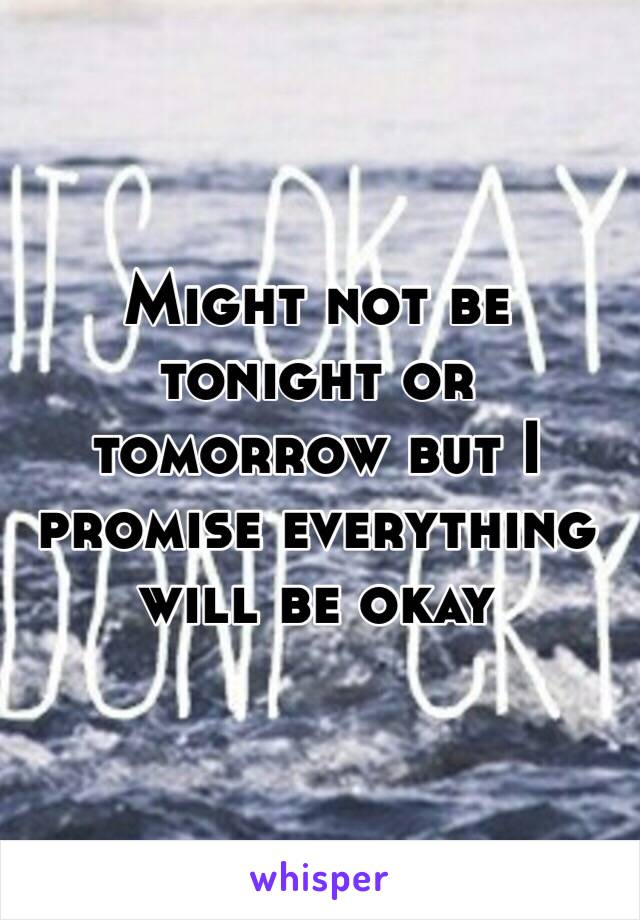 Might not be tonight or tomorrow but I promise everything will be okay