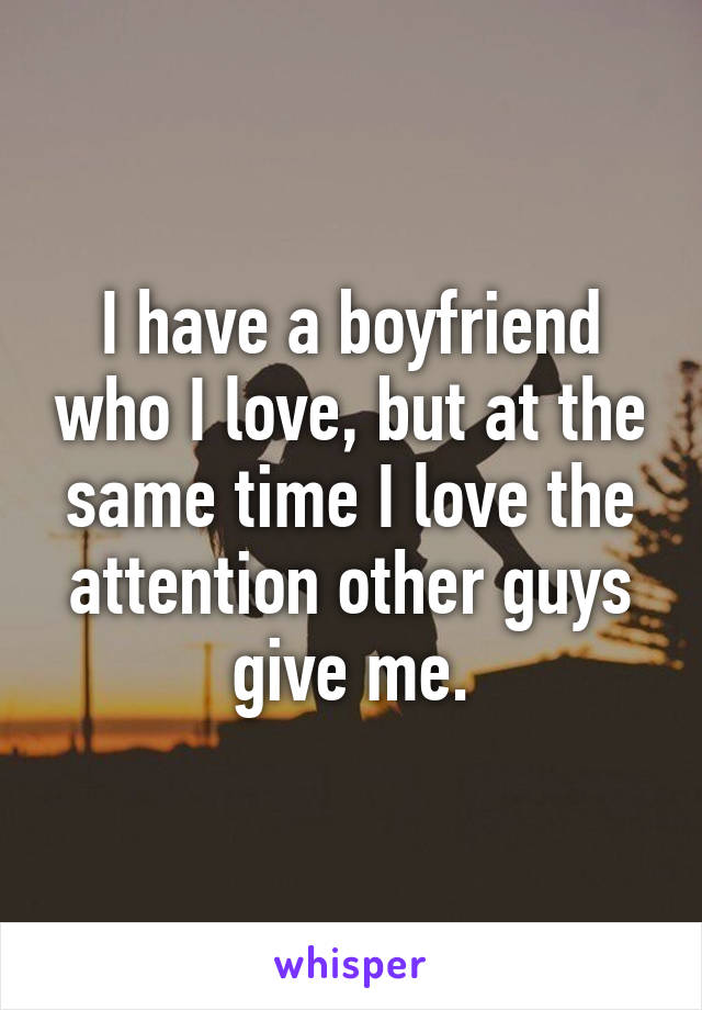 I have a boyfriend who I love, but at the same time I love the attention other guys give me.