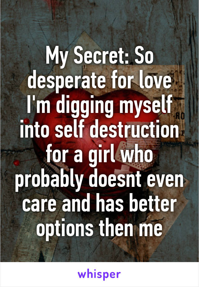 My Secret: So desperate for love I'm digging myself into self destruction for a girl who probably doesnt even care and has better options then me