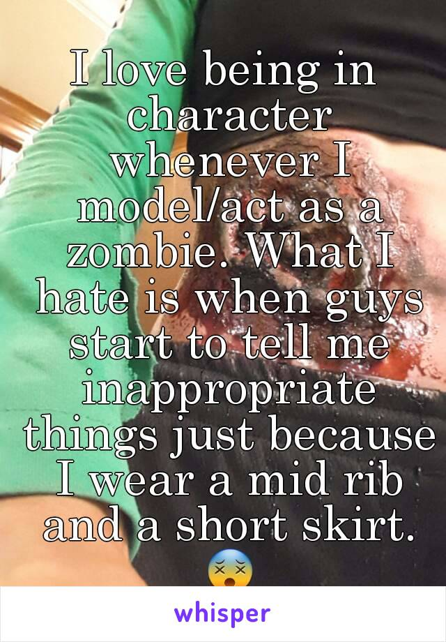 I love being in character whenever I model/act as a zombie. What I hate is when guys start to tell me inappropriate things just because I wear a mid rib and a short skirt. 😵
