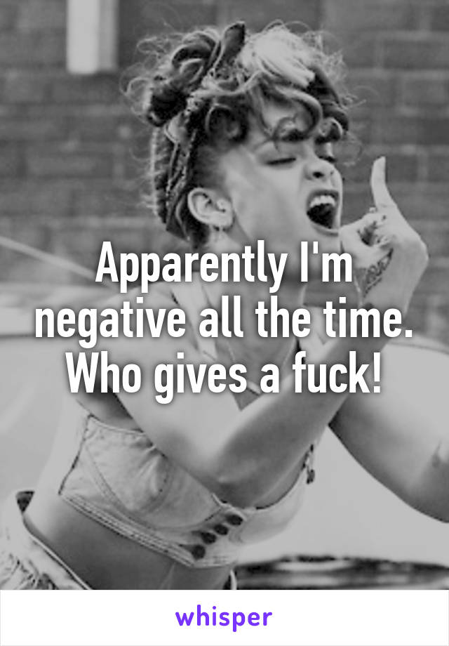 Apparently I'm negative all the time. Who gives a fuck!