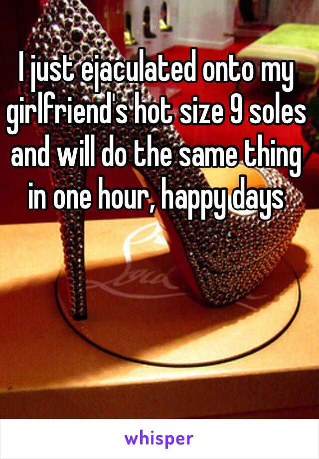 I just ejaculated onto my girlfriend's hot size 9 soles and will do the same thing in one hour, happy days