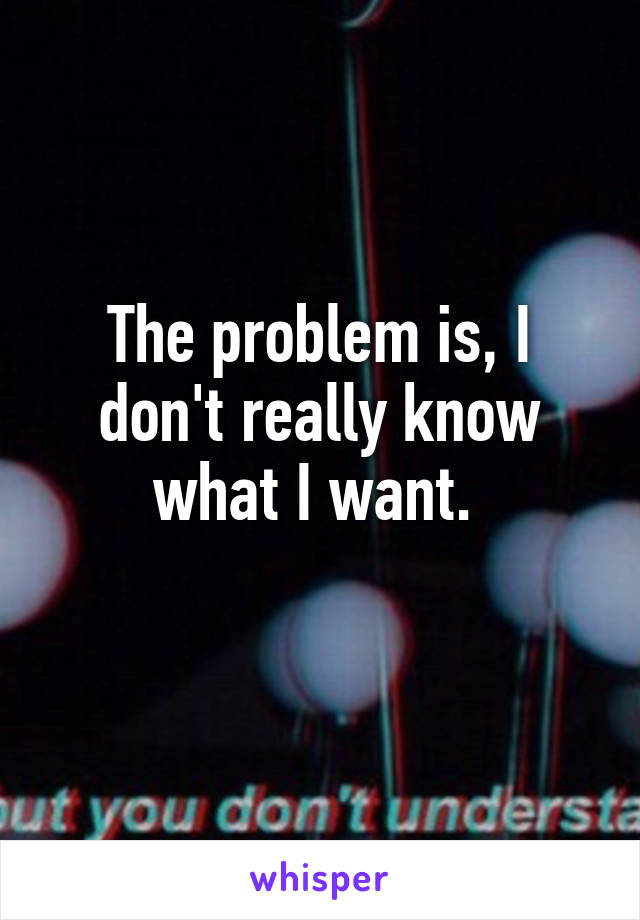 The problem is, I don't really know what I want.