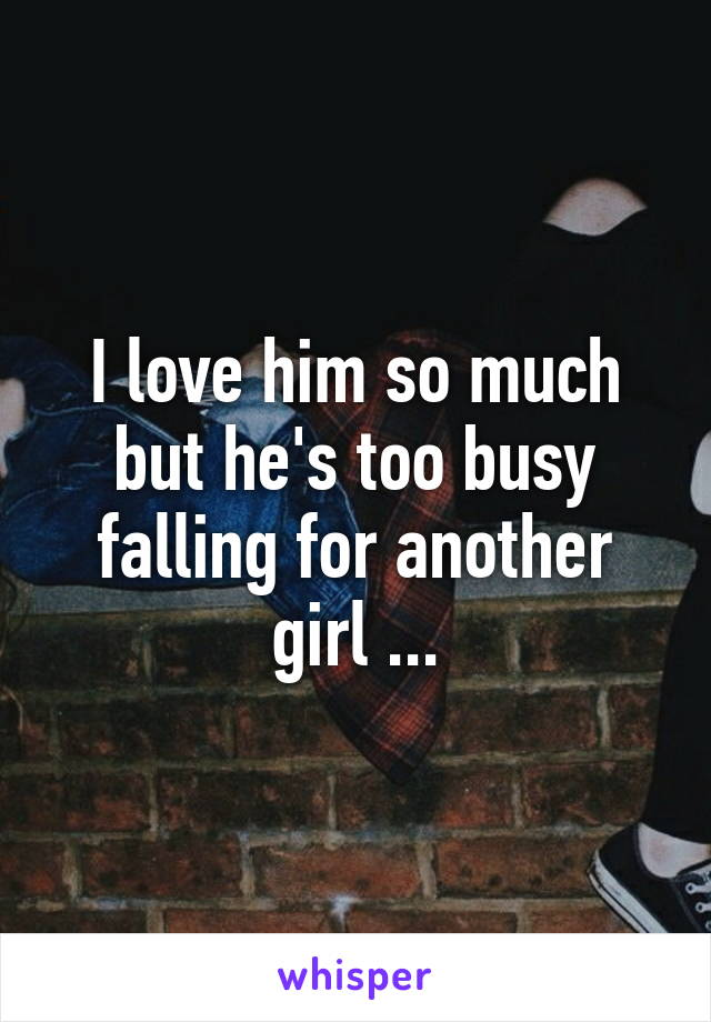 I love him so much but he's too busy falling for another girl ...