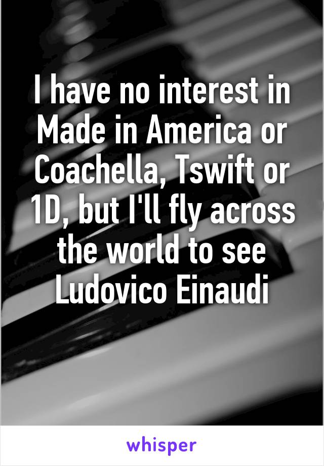I have no interest in Made in America or Coachella, Tswift or 1D, but I'll fly across the world to see Ludovico Einaudi