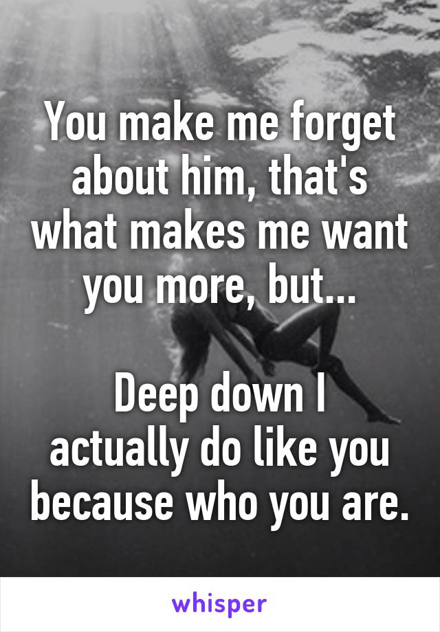 You make me forget about him, that's what makes me want you more, but...  Deep down I actually do like you because who you are.