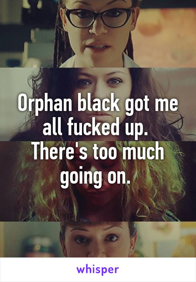 Orphan black got me all fucked up.  There's too much going on.