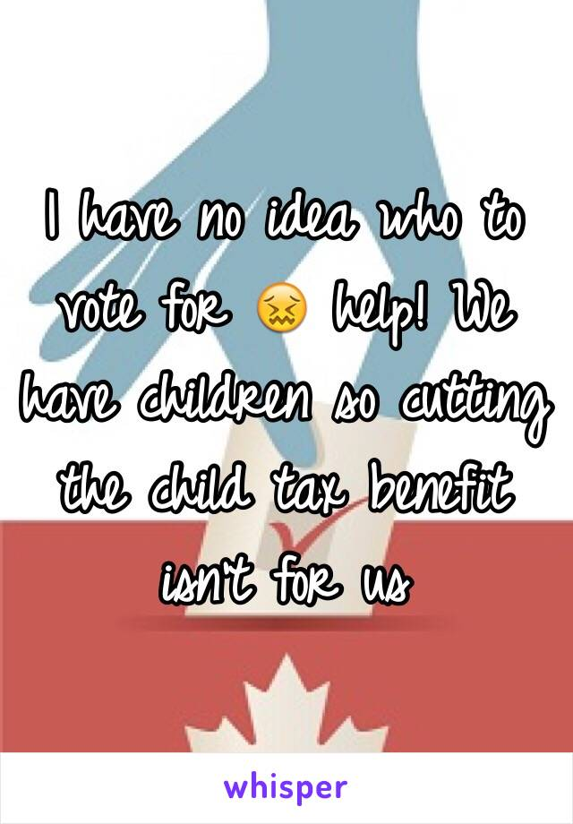 I have no idea who to vote for 😖 help! We have children so cutting the child tax benefit isn't for us