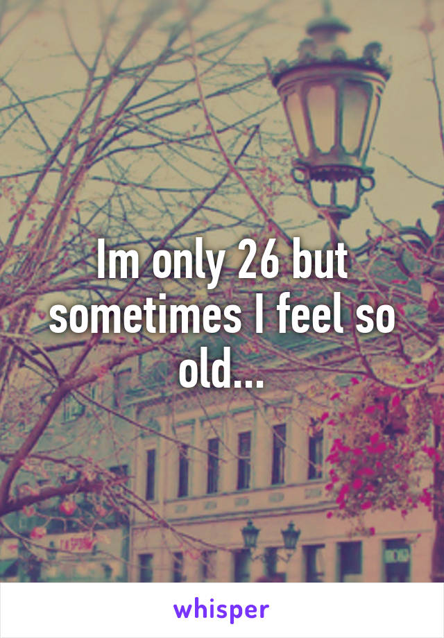 Im only 26 but sometimes I feel so old...
