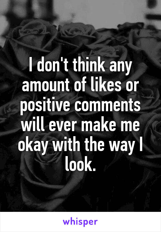 I don't think any amount of likes or positive comments will ever make me okay with the way I look.