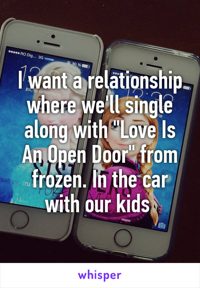 "I want a relationship where we'll single along with ""Love Is An Open Door"" from frozen. In the car with our kids"