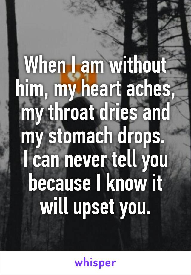 When I am without him, my heart aches, my throat dries and my stomach drops.  I can never tell you because I know it will upset you.