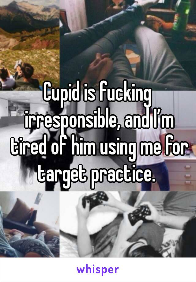 Cupid is fucking irresponsible, and I'm tired of him using me for target practice.