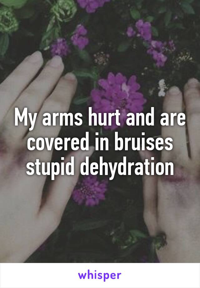 My arms hurt and are covered in bruises stupid dehydration