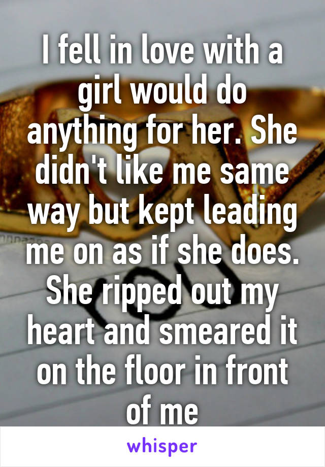 I fell in love with a girl would do anything for her. She didn't like me same way but kept leading me on as if she does. She ripped out my heart and smeared it on the floor in front of me
