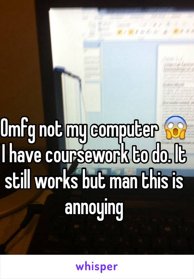 Omfg not my computer 😱 I have coursework to do. It still works but man this is annoying