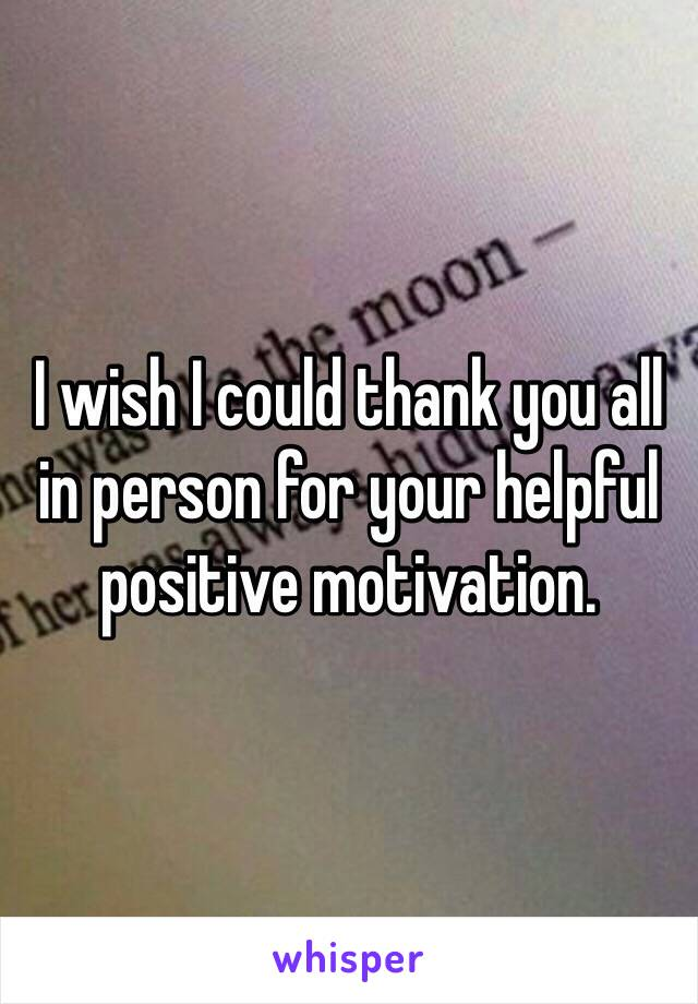 I wish I could thank you all in person for your helpful positive motivation.