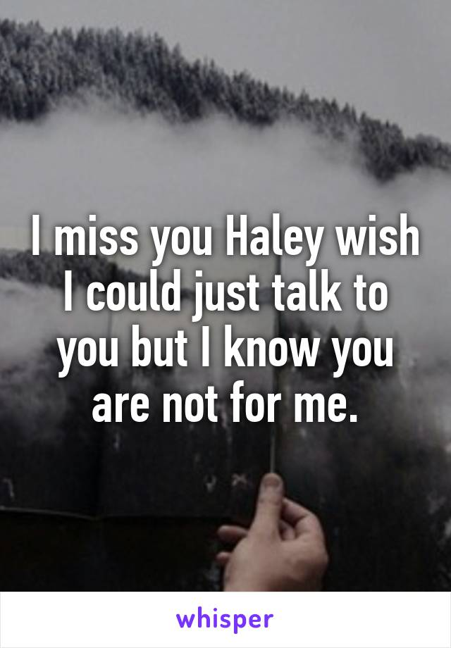 I miss you Haley wish I could just talk to you but I know you are not for me.