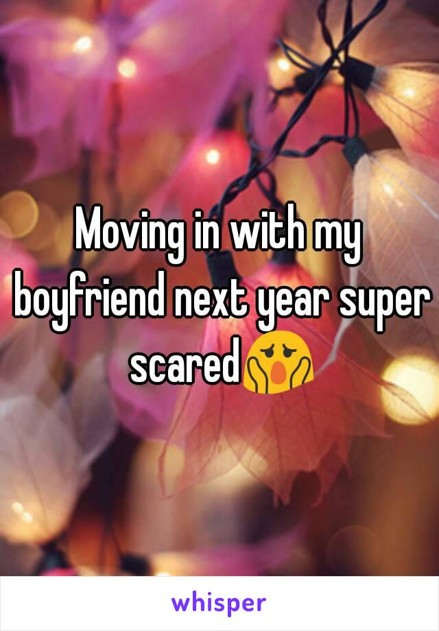 Moving in with my boyfriend next year super scared😱