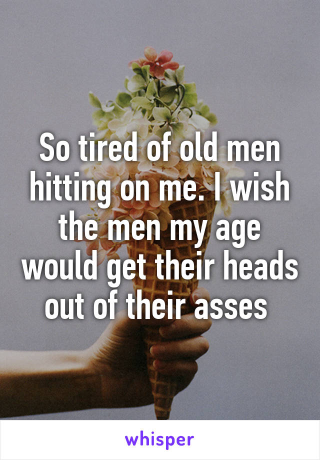 So tired of old men hitting on me. I wish the men my age would get their heads out of their asses
