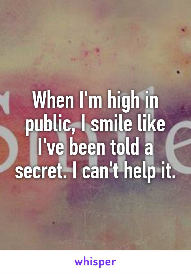 When I'm high in public, I smile like I've been told a secret. I can't help it.