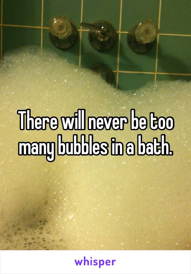 There will never be too many bubbles in a bath.