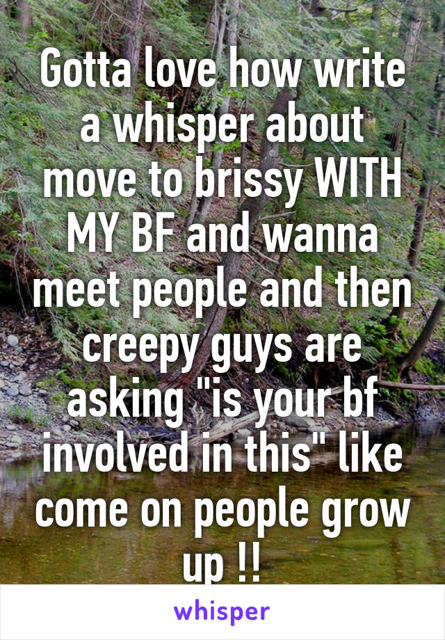 "Gotta love how write a whisper about move to brissy WITH MY BF and wanna meet people and then creepy guys are asking ""is your bf involved in this"" like come on people grow up !!"