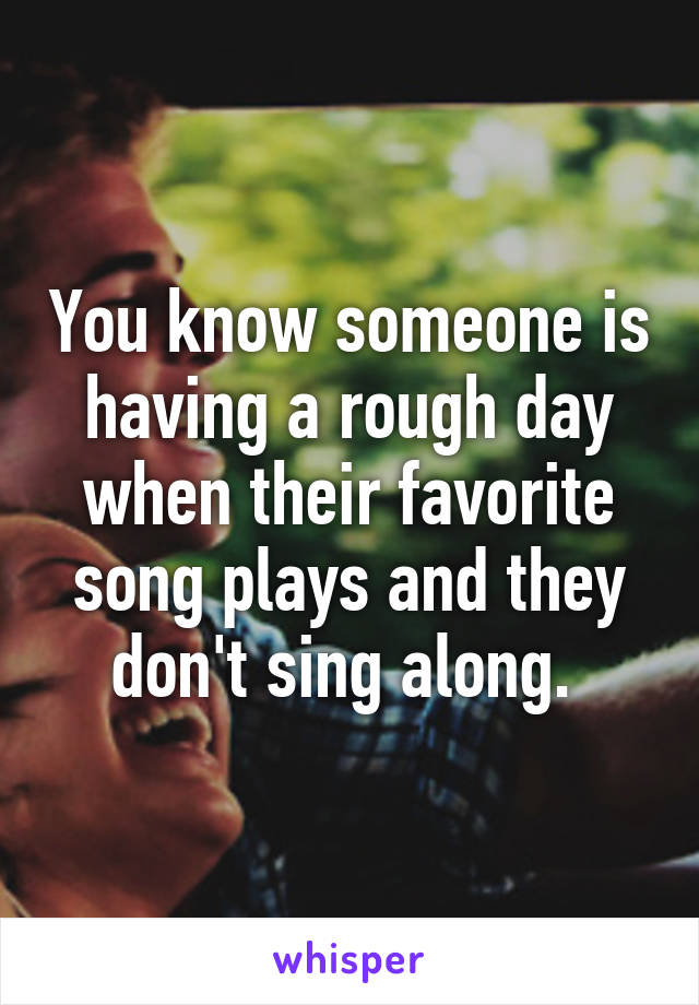 You know someone is having a rough day when their favorite song plays and they don't sing along.