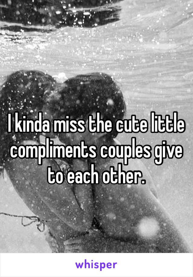I kinda miss the cute little compliments couples give to each other.