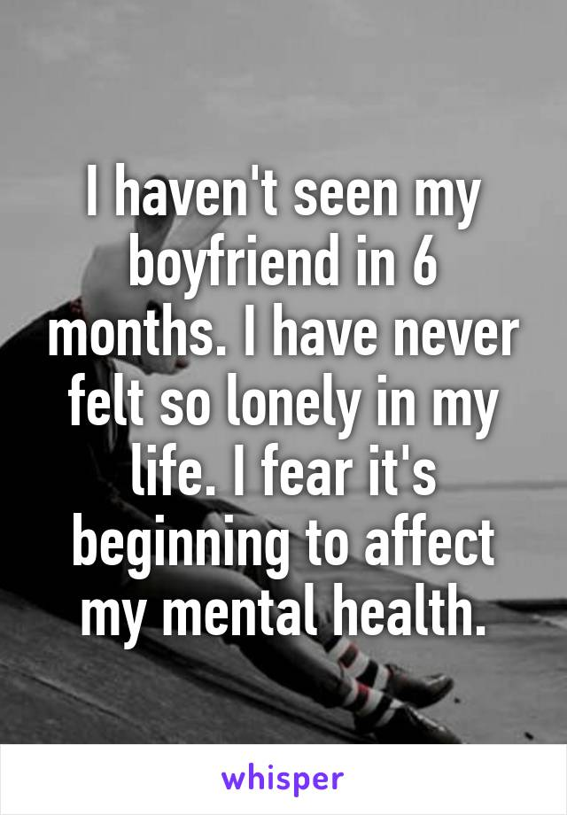 I haven't seen my boyfriend in 6 months. I have never felt so lonely in my life. I fear it's beginning to affect my mental health.