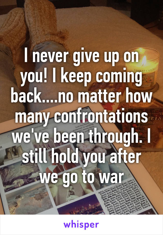 I never give up on you! I keep coming back....no matter how many confrontations we've been through. I still hold you after we go to war