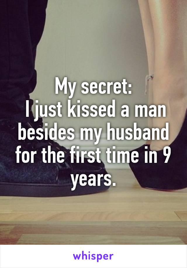 My secret:  I just kissed a man besides my husband for the first time in 9 years.