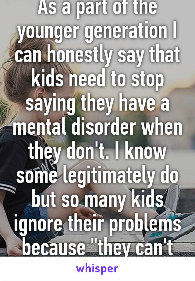 """As a part of the younger generation I can honestly say that kids need to stop saying they have a mental disorder when they don't. I know some legitimately do but so many kids ignore their problems because """"they can't help it""""."""