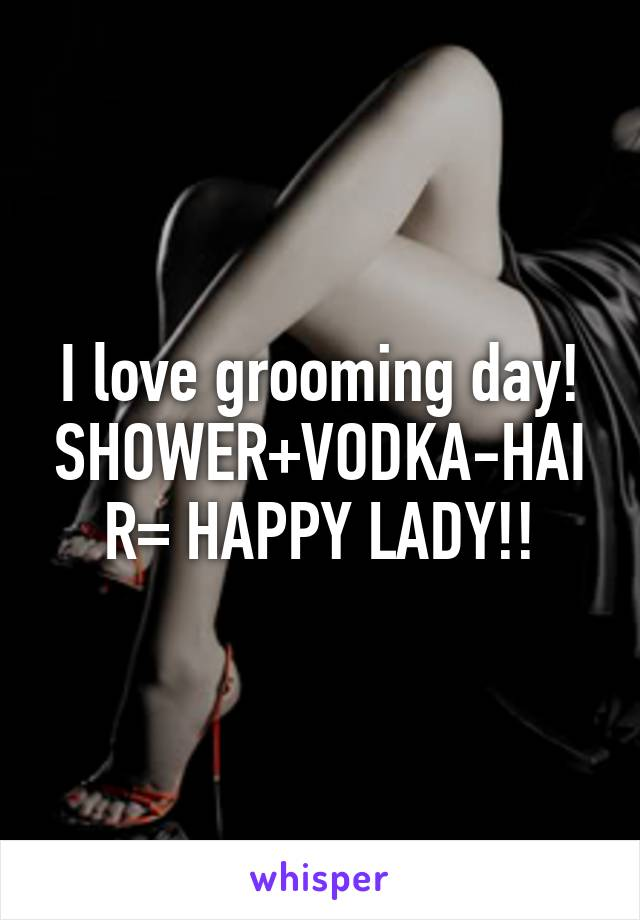I love grooming day! SHOWER+VODKA-HAIR= HAPPY LADY!!