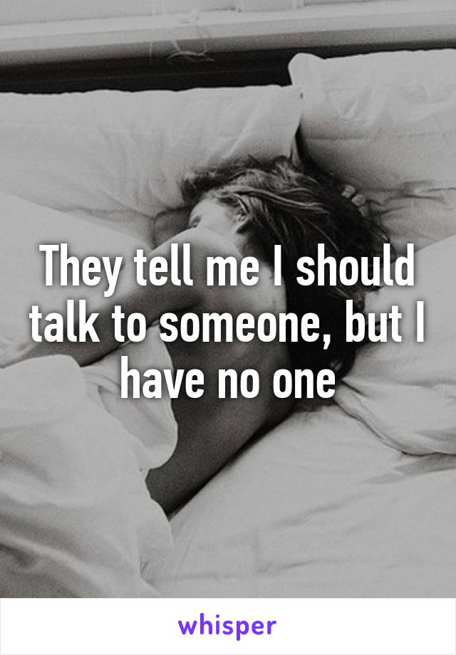 They tell me I should talk to someone, but I have no one
