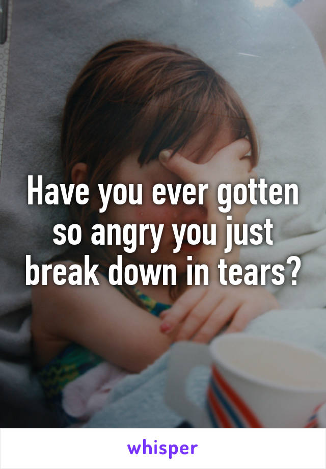 Have you ever gotten so angry you just break down in tears?