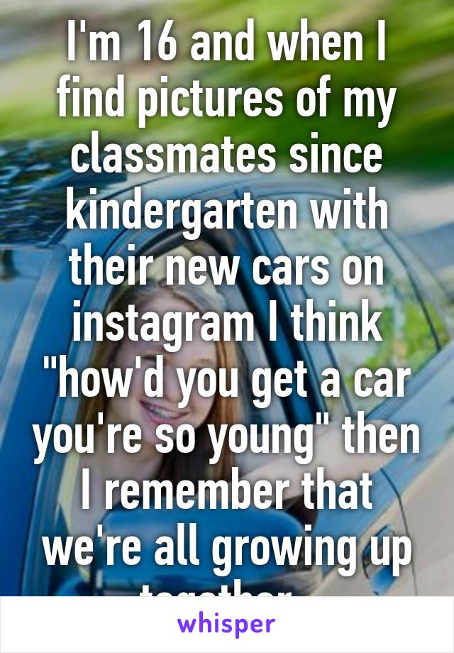 "I'm 16 and when I find pictures of my classmates since kindergarten with their new cars on instagram I think ""how'd you get a car you're so young"" then I remember that we're all growing up together."