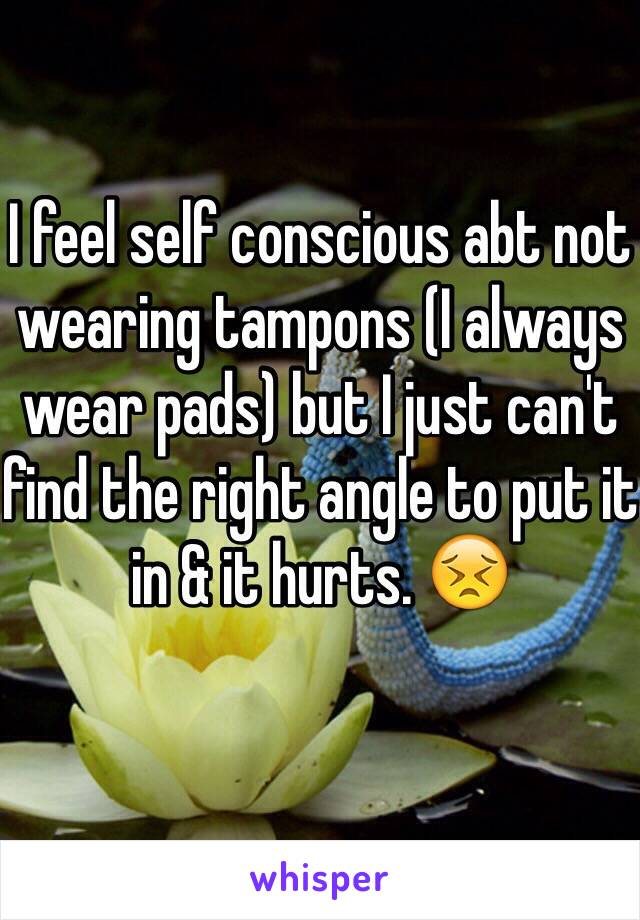 I feel self conscious abt not wearing tampons (I always wear pads) but I just can't find the right angle to put it in & it hurts. 😣