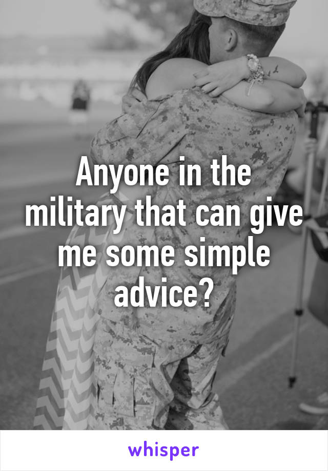 Anyone in the military that can give me some simple advice?