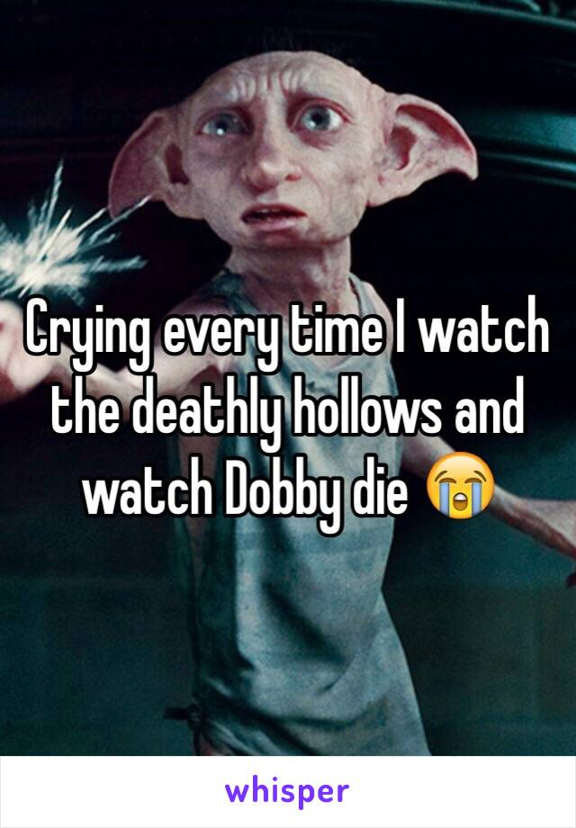 Crying every time I watch the deathly hollows and watch Dobby die 😭