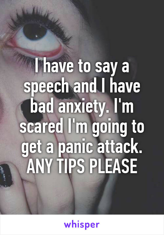 I have to say a speech and I have bad anxiety. I'm scared I'm going to get a panic attack. ANY TIPS PLEASE