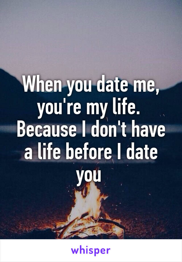 When you date me, you're my life.  Because I don't have a life before I date you