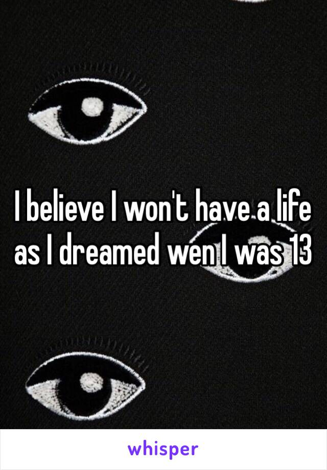 I believe I won't have a life as I dreamed wen I was 13