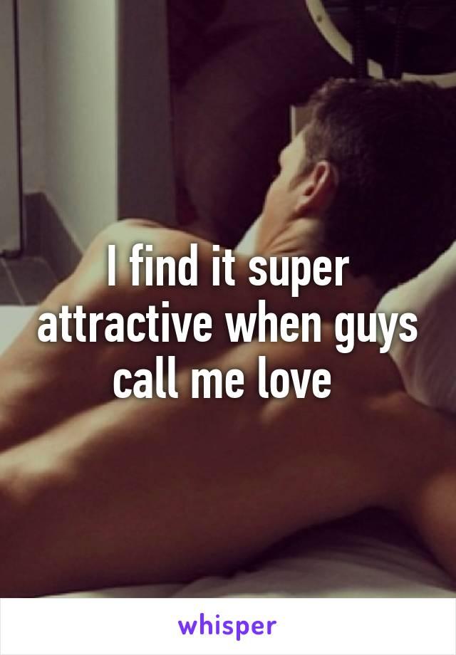 I find it super attractive when guys call me love