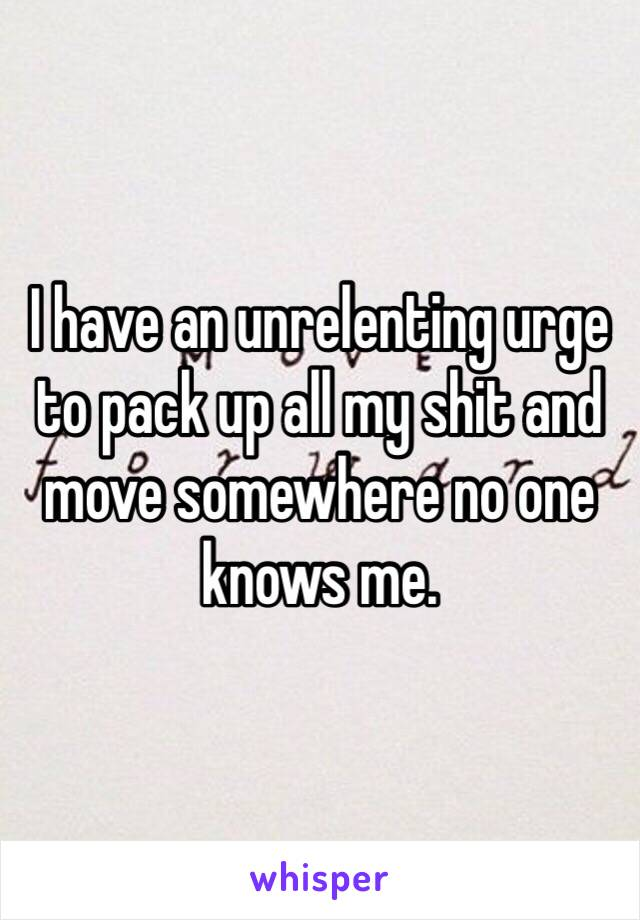 I have an unrelenting urge to pack up all my shit and move somewhere no one knows me.