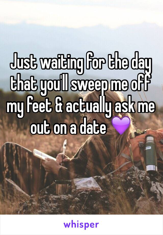 Just waiting for the day that you'll sweep me off my feet & actually ask me out on a date 💜